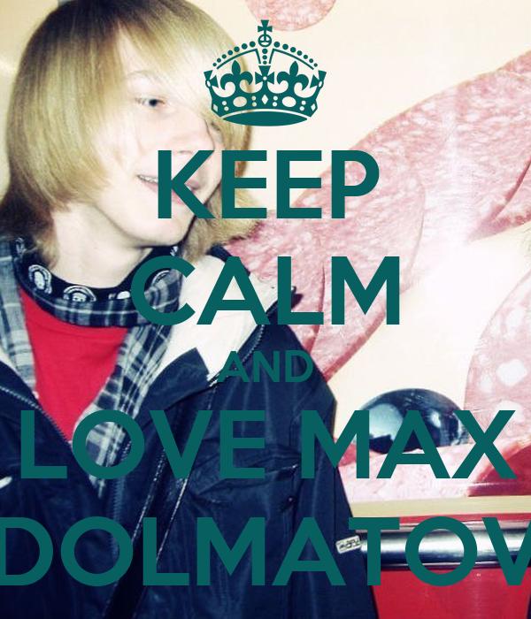KEEP CALM AND LOVE MAX DOLMATOV