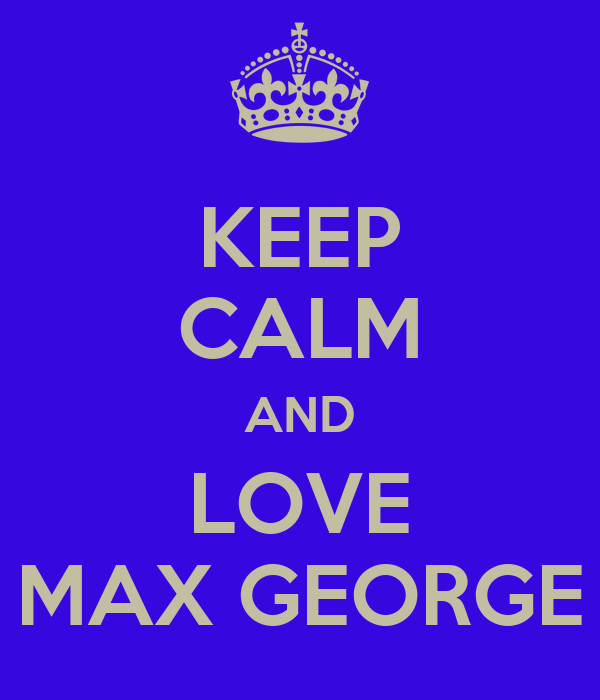 KEEP CALM AND LOVE MAX GEORGE