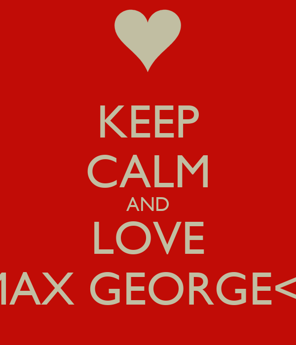 KEEP CALM AND LOVE MAX GEORGE<3