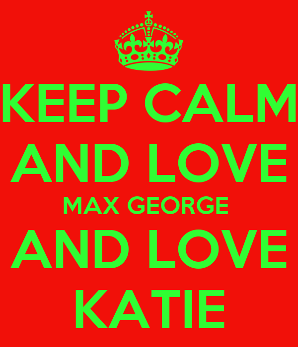KEEP CALM AND LOVE MAX GEORGE  AND LOVE KATIE