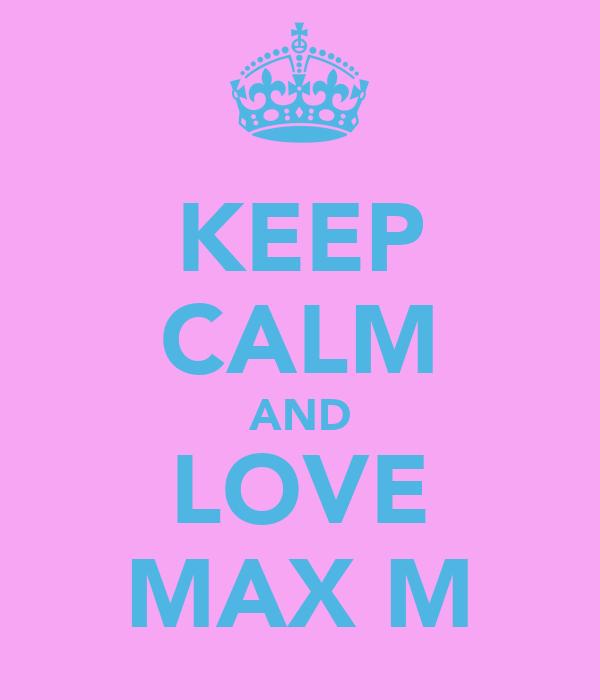 KEEP CALM AND LOVE MAX M