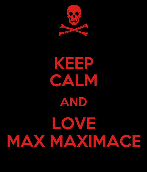 KEEP CALM AND LOVE MAX MAXIMACE