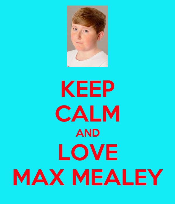 KEEP CALM AND LOVE MAX MEALEY