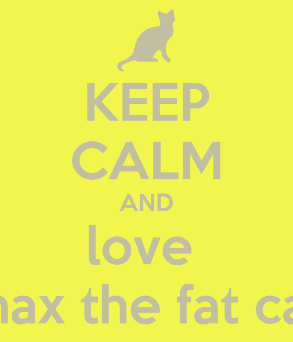 KEEP CALM AND love  max the fat cat