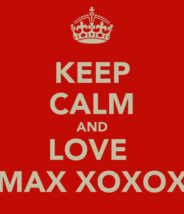 KEEP CALM AND LOVE  MAX XOXOX