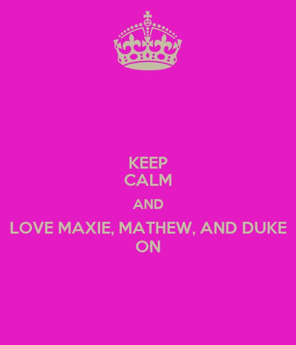 KEEP CALM AND LOVE MAXIE, MATHEW, AND DUKE ON