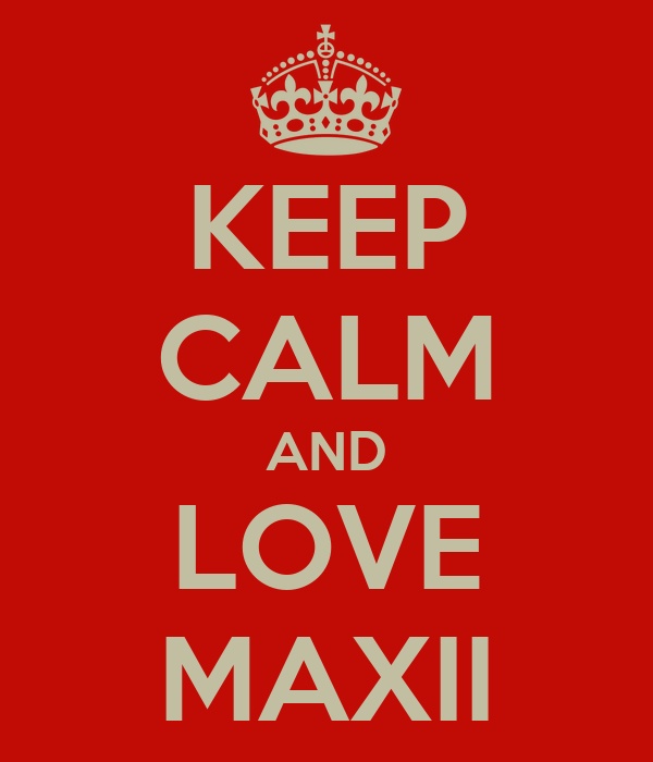 KEEP CALM AND LOVE MAXII