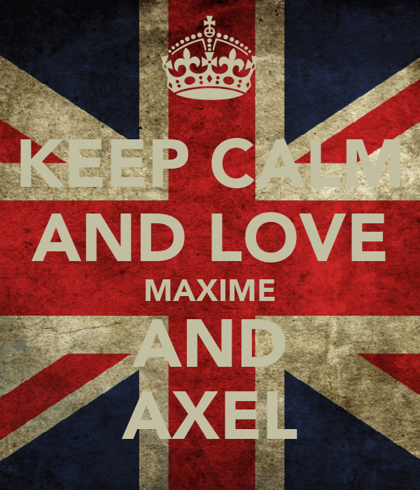 KEEP CALM AND LOVE MAXIME AND AXEL