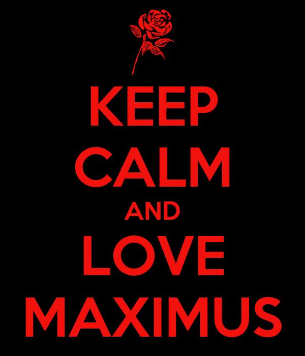 KEEP CALM AND LOVE MAXIMUS