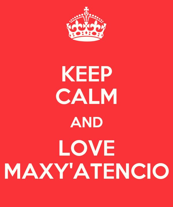 KEEP CALM AND LOVE MAXY'ATENCIO