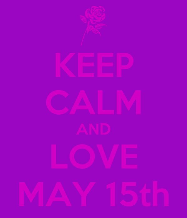 KEEP CALM AND LOVE MAY 15th