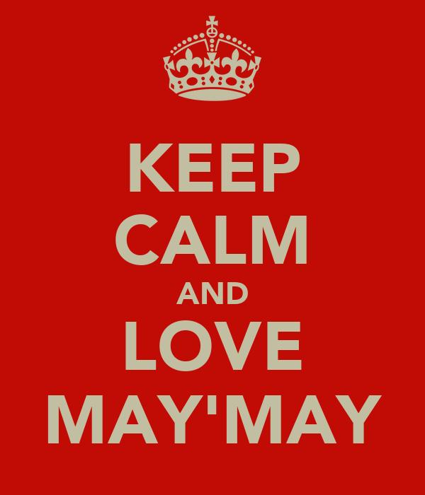 KEEP CALM AND LOVE MAY'MAY
