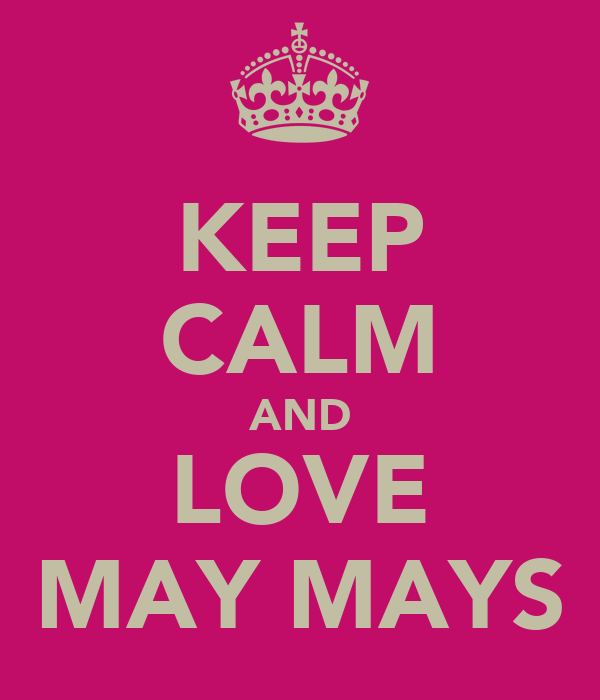 KEEP CALM AND LOVE MAY MAYS