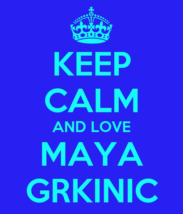 KEEP CALM AND LOVE MAYA GRKINIC