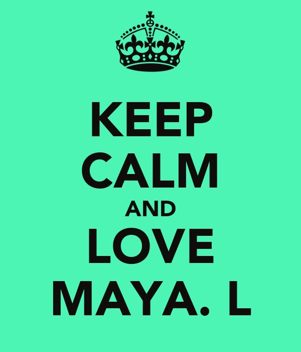 KEEP CALM AND LOVE MAYA. L