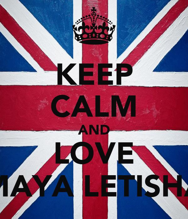 KEEP CALM AND LOVE MAYA LETISHA