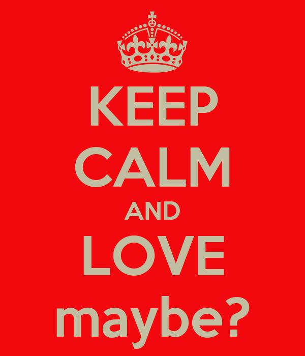 KEEP CALM AND LOVE maybe?