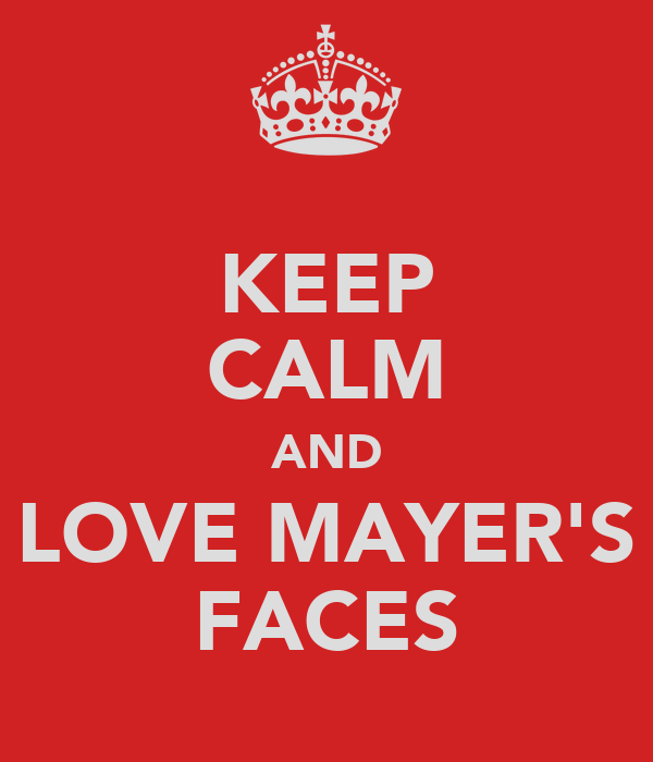 KEEP CALM AND LOVE MAYER'S FACES