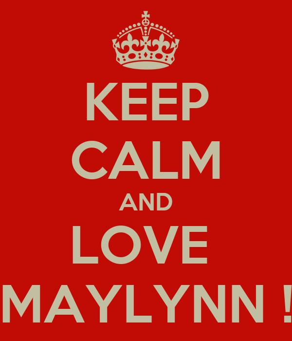 KEEP CALM AND LOVE  MAYLYNN !