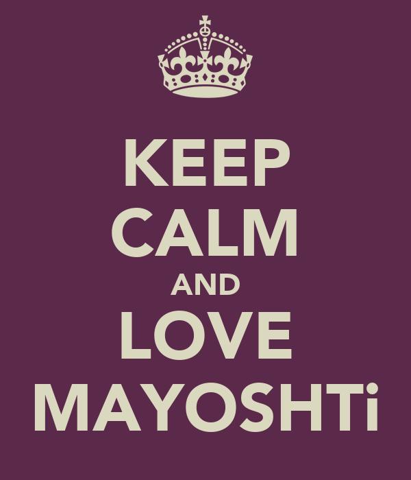 KEEP CALM AND LOVE MAYOSHTi