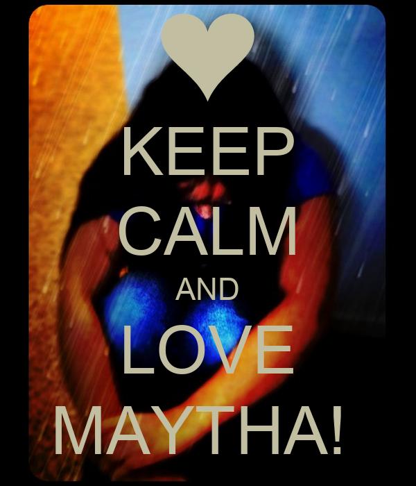 KEEP CALM AND LOVE MAYTHA!