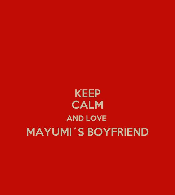 KEEP CALM AND LOVE  MAYUMI´S BOYFRIEND