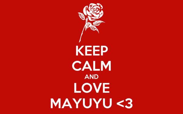KEEP CALM AND LOVE MAYUYU <3