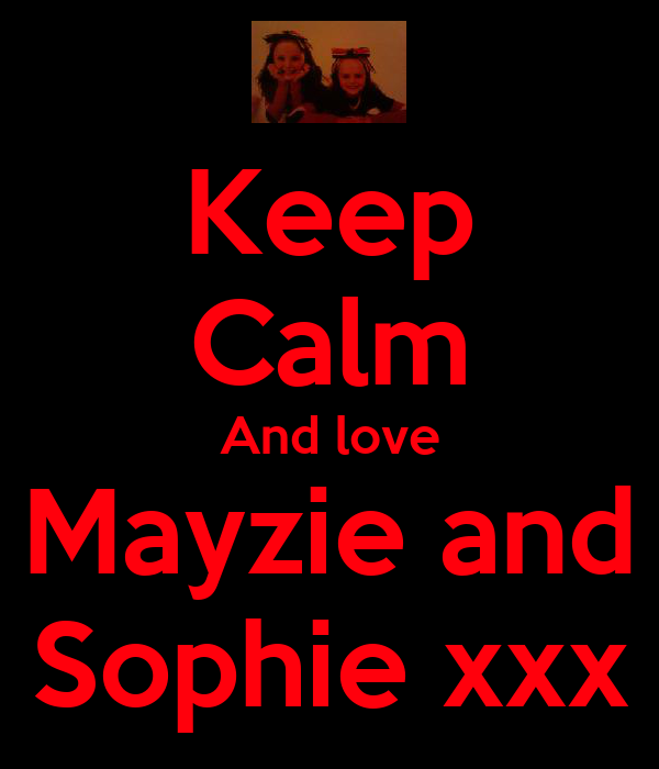 Keep Calm And love Mayzie and Sophie xxx