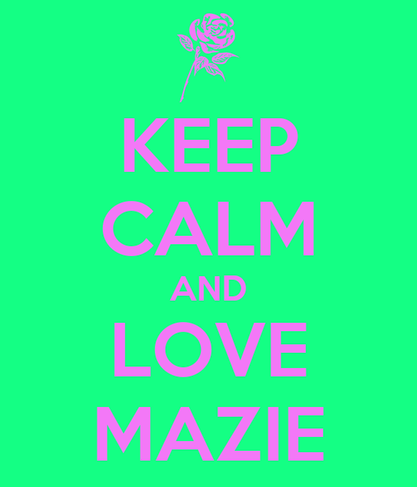 KEEP CALM AND LOVE MAZIE