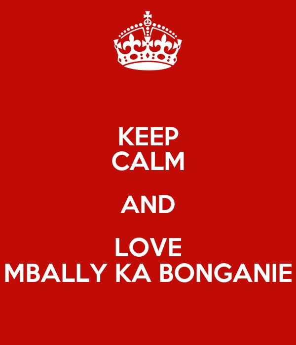 KEEP CALM AND LOVE MBALLY KA BONGANIE