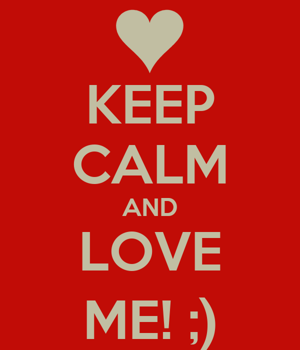 KEEP CALM AND LOVE ME! ;)