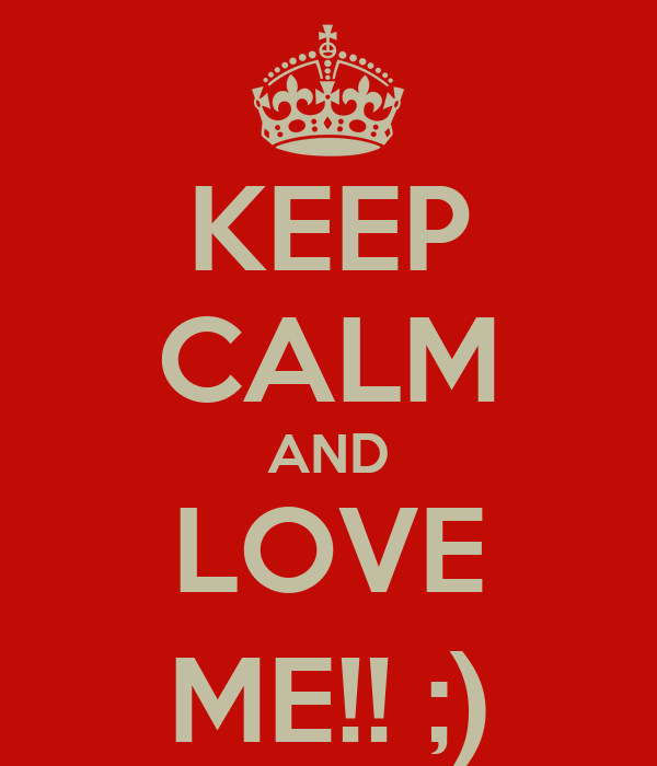KEEP CALM AND LOVE ME!! ;)
