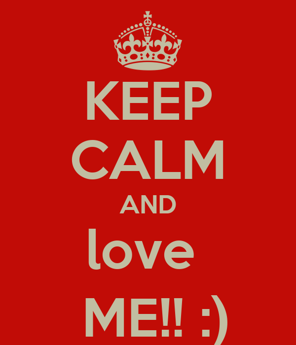 KEEP CALM AND love   ME!! :)