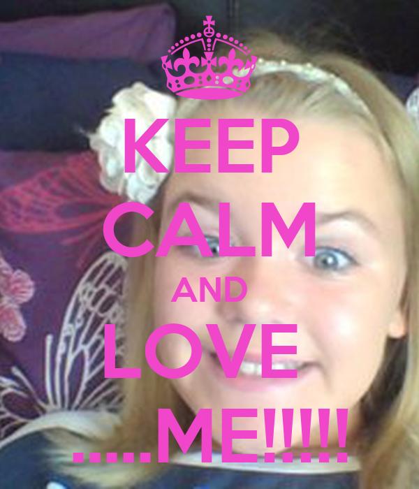 KEEP CALM AND LOVE  .....ME!!!!!