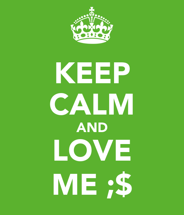KEEP CALM AND LOVE ME ;$