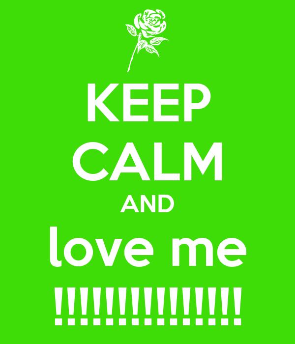 KEEP CALM AND love me !!!!!!!!!!!!!!!