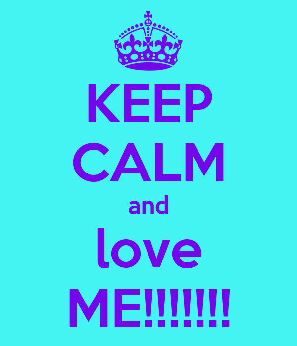 KEEP CALM and love ME!!!!!!!