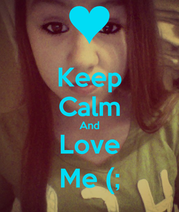 Keep Calm And Love Me (;