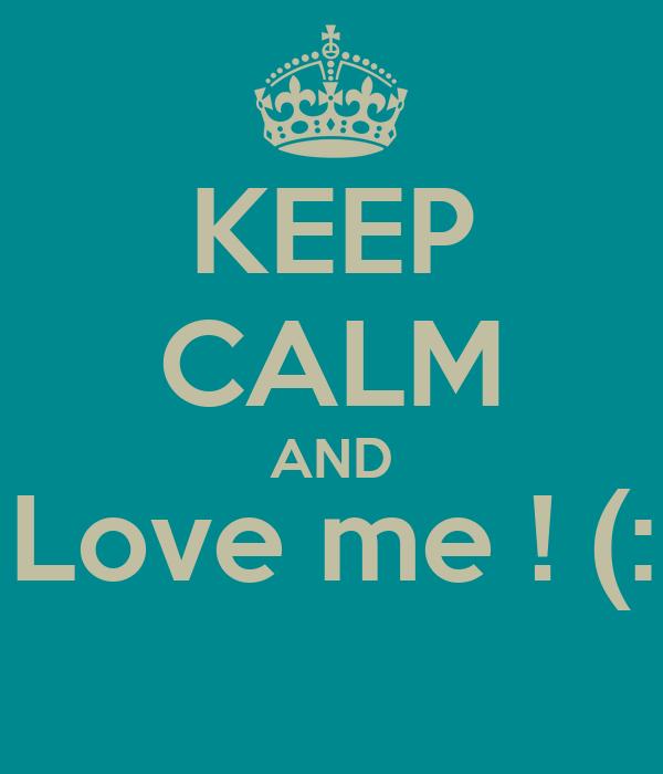 KEEP CALM AND Love me ! (: