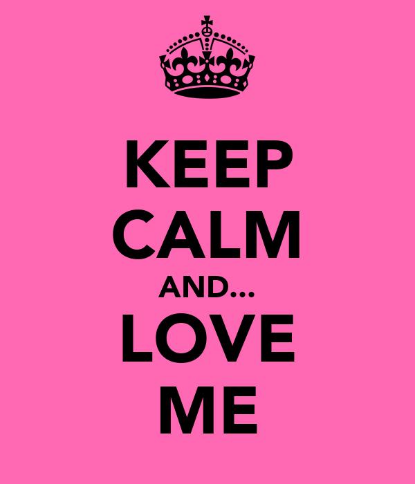KEEP CALM AND... LOVE ME