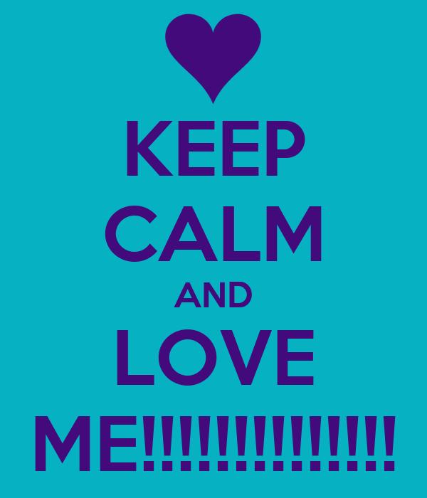 KEEP CALM AND LOVE ME!!!!!!!!!!!!!!