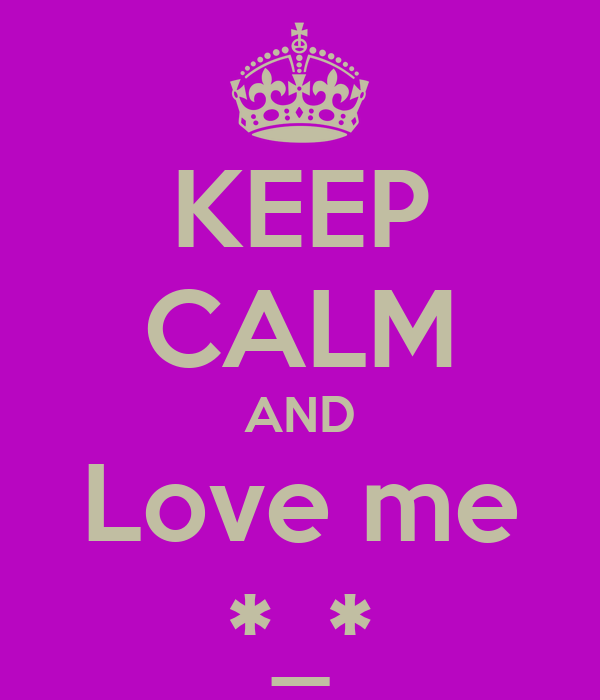 KEEP CALM AND Love me *_*
