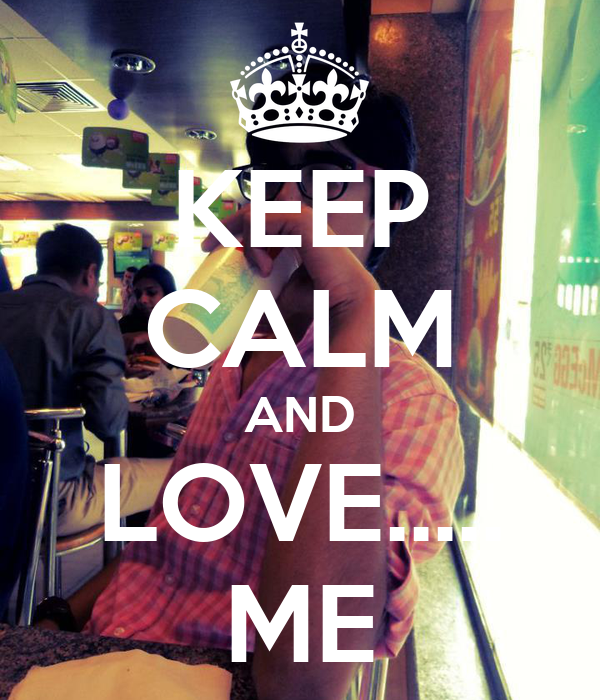 KEEP CALM AND LOVE..... ME
