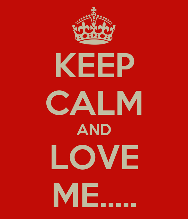 KEEP CALM AND LOVE ME.....