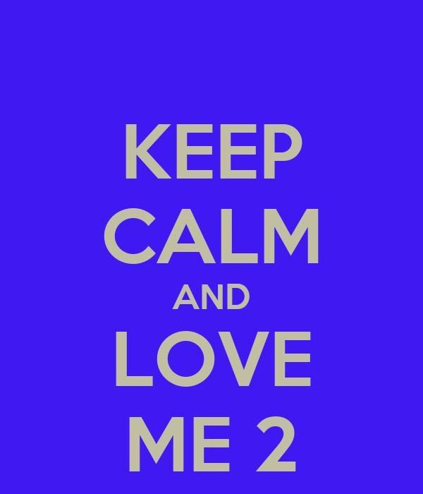 KEEP CALM AND LOVE ME 2