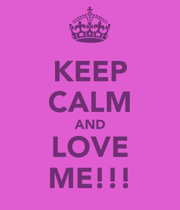 KEEP CALM AND LOVE ME!!!
