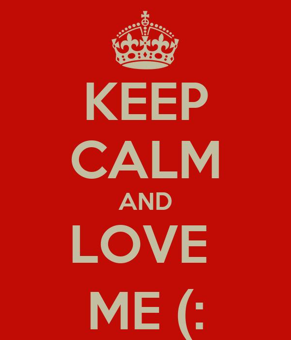 KEEP CALM AND LOVE  ME (: