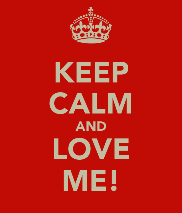 KEEP CALM AND LOVE ME!