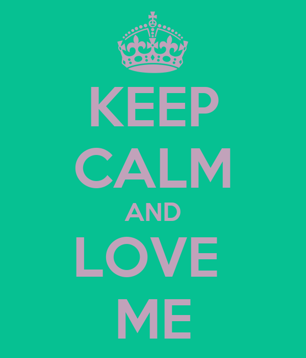 KEEP CALM AND LOVE  ME