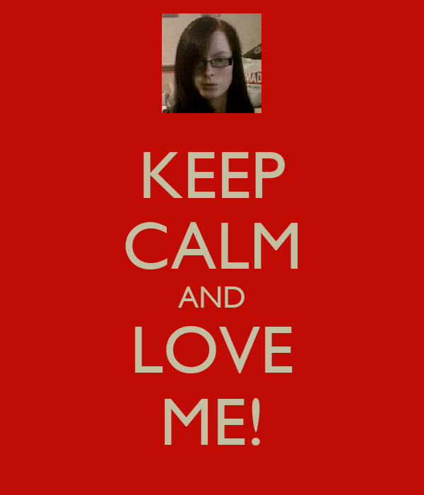 KEEP CALM AND LOVE ME!